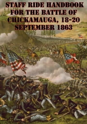 Staff Ride Handbook For The Battle Of Chickamauga, 18-20 September 1863 [Illustrated Edition] ebook by William Glenn Robertson