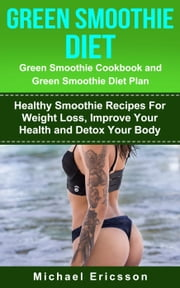 Green Smoothie Diet: Green Smoothie Cookbook and Greean Smoothie Diet Plan: Healthy Smoothie Recipes For Weight Loss, Improve Your Health and Detox Your Body ebook by Dr. Michael Ericsson