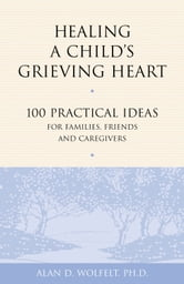 Healing a Child's Grieving Heart - 100 Practical Ideas for Families, Friends and Caregivers ebook by Alan D. Wolfelt, PhD