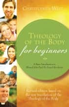 Theology of the Body for Beginners - A Basic Introduction to St. John Paul II's Sexual Revolution ebook by Christopher West