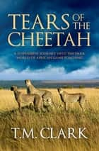 Tears Of The Cheetah ebook by T.M. Clark