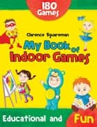 My Book of Indoor Games ebook by Clarence Squareman, Clarence Squareman