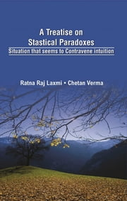 A Treatise on Statistical Paradoxes - Situation That Seems To Contravene Intuition ebook by Chetan Verma, Ratna Raj Laxmi