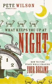 What Keeps You Up at Night? - How to Find Peace While Chasing Your Dreams ebook by Pete Wilson