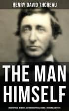 HENRY DAVID THOREAU: The Man Himself (Biographies, Memoirs, Autobiographical Books & Personal Letters) - Biographies, Memoirs, Autobiographical Books & Personal Letters (Including Walden, A Week on the Concord and Merrimack Rivers, The Maine Woods, Cape Cod, A Yankee in Canada…) ebook by Henry David Thoreau, Clifton Johnson