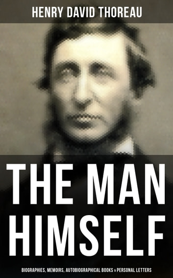 HENRY DAVID THOREAU: The Man Himself (Biographies, Memoirs, Autobiographical Books & Personal Letters) - Biographies, Memoirs, Autobiographical Books & Personal Letters (Including Walden, A Week on the Concord and Merrimack Rivers, The Maine Woods, Cape Cod, A Yankee in Canada…) ebook by Henry David Thoreau