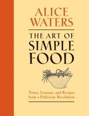 The Art of Simple Food - Notes, Lessons, and Recipes from a Delicious Revolution ebook by Alice Waters