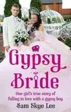 Gypsy Bride - One girl's true story of falling in love with a gypsy boy ebook by Sam Skye Lee
