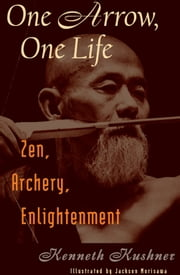 One Arrow, One Life - Zen, Archery, Enlightenment ebook by Kenneth Kushner ,Jackson Morisawa