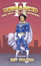 Unmasked II: More Erotic Tales of Gay Superheroes ebook by Eric Summers