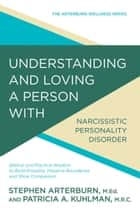 Understanding and Loving a Person with Narcissistic Personality Disorder - Biblical and Practical Wisdom to Build Empathy, Preserve Boundaries, and Show Compassion ebook by Stephen Arterburn, Patricia A Kuhlman, MRC