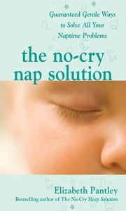 The No-Cry Nap Solution: Guaranteed Gentle Ways to Solve All Your Naptime Problems - Guaranteed, Gentle Ways to Solve All Your Naptime Problems ebook by Elizabeth Pantley