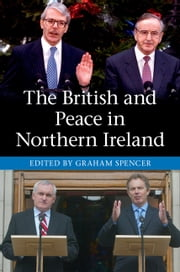 The British and Peace in Northern Ireland - The Process and Practice of Reaching Agreement ebook by Graham Spencer