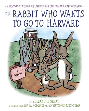 The Rabbit Who Wants to Go to Harvard - A New Way of Getting Children to Stop Sleeping and Start Achieving ebook by Diana Holquist