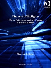 The Art of Religion - Sforza Pallavicino and Art Theory in Bernini's Rome ebook by Professor Maarten Delbeke,Dr Caroline van Eck
