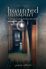 Haunted Missouri: A Ghostly Guide to the Show-Me State's Most Spirited Spots ebook by Jason Offutt