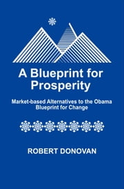 A Blueprint for Prosperity: Market-based Alternatives to the Obama Blueprint for Change ebook by Robert Donovan