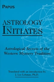 Astrology for Initiates: Astrological Secrets of the Western Mystery Tradition ebook by Papus