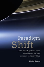 Paradigm Shift - How Expert Opinions Keep Changing on Life, the Universe, and Everything ebook by Martin Cohen