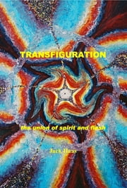 Transfiguration: The Union of Spirit and Flesh, Ebook ebook by Jack Haas