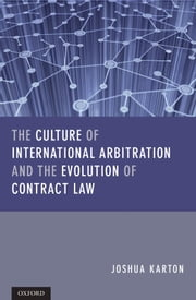 The Culture of International Arbitration and The Evolution of Contract Law ebook by Joshua D H Karton