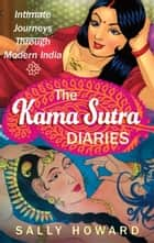 The Kama Sutra Diaries - Intimate Journeys through Modern India ebook by Sally Howard