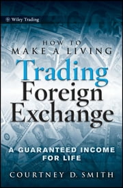 How to Make a Living Trading Foreign Exchange - A Guaranteed Income for Life ebook by Courtney Smith
