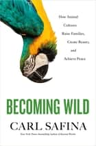 Becoming Wild - How Animal Cultures Raise Families, Create Beauty, and Achieve Peace ebook by Carl Safina