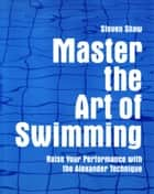 Master the Art of Swimming - Raising Your Performance with the Alexander Technique ebook by Steven Shaw