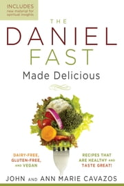 The Daniel Fast Made Delicious - Dairy-Free, Gluten-Free & Vegan Recipes That Are Healthy and Taste Great! ebook by John Cavazos,Ann Marie Cavazos