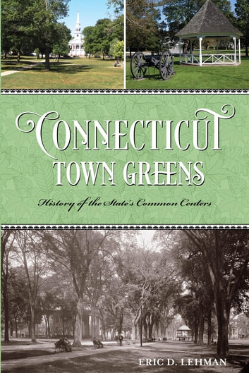 Connecticut Town Greens - History of the State's Common Centers ebook by Eric D. Lehman