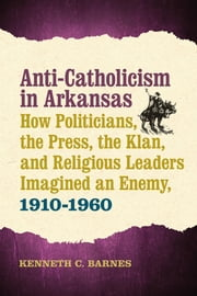 Anti-Catholicism in Arkansas - How Politicians, the Press, the Klan, and Religious Leaders Imagined an Enemy, 1910–1960 ebook by Kenneth C. Barnes