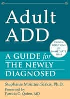 Adult ADD - A Guide for the Newly Diagnosed ebook by Stephanie Moulton Sarkis, PhD, Patricia O. Quinn,...