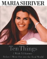 Ten Things I Wish I'd Known - Before I Went Out into the Real World ebook by Maria Shriver