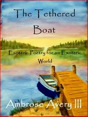 The Tethered Boat: Esoteric Poetry for an Exoteric World ebook by Ambrose Avery III