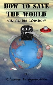 How To Save The World: Part 1 - An Alien Comedy ebook by Charles Fudgemuffin