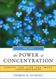 The Power of Concentration: Create the Life You Want, a Hampton Roads Collection ebook by Theron Q. Dumont, Mina Parker