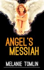 Angel's Messiah - Angel Series, #3 ebook by Melanie Tomlin