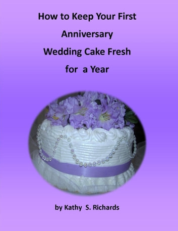 How to Keep Your First Anniversary Wedding Cake Fresh for a Year ebook by Kathy Suchy Richards