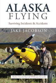Alaska Flying - Surviving Incidents & Accidents ebook by Jake Jacobson