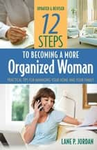 12 Steps to Becoming a More Organized Woman - Practical Tips for Managing Your Home and Your Family ebook by Jordan, Lane P.
