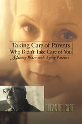 Taking Care of Parents Who Didn't Take Care of You - Making Peace with Aging Parents ebook by Eleanor Cade