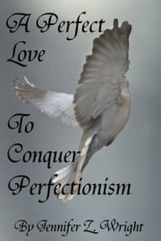 A Perfect Love to Conquer Perfectionism ebook by Jennifer Z. Wright