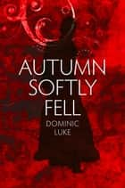Autumn Softly Fell ebook by Dominic Luke