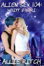 Alien Sex 104: Whitt and Spri - Alien Sex Ed, #4 ebook by Allie Ritch