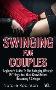 Swinging For Couples Vol. 1 - Beginner's Guide To The Swinging Lifestyle - 25 Things You Must Know Before Becoming A Swinger ebook by Natalie Robinson