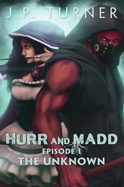 Hurr and Madd - Episode 1 the Unknown ebook by J.P. Turner