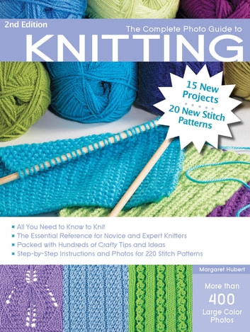 The Complete Photo Guide to Knitting, 2nd Edition - *All You Need to Know to Knit *The Essential Reference for Novice and Expert Knitters *Packed with Hundreds of Crafty Tips and Ideas *Step-by-Step Instructions and Photos for 200 Stitch Patterns ebook by Margaret Hubert