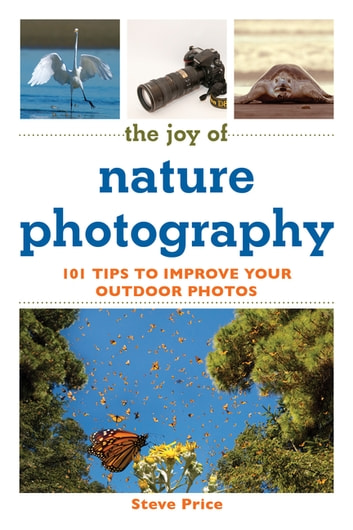 The Joy of Nature Photography - 101 Tips to Improve Your Outdoor Photos ebook by Steve Price