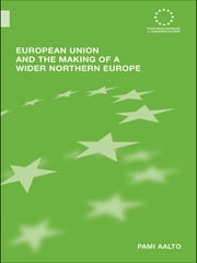 European Union and the Making of a Wider Northern Europe ebook by Pami Aalto